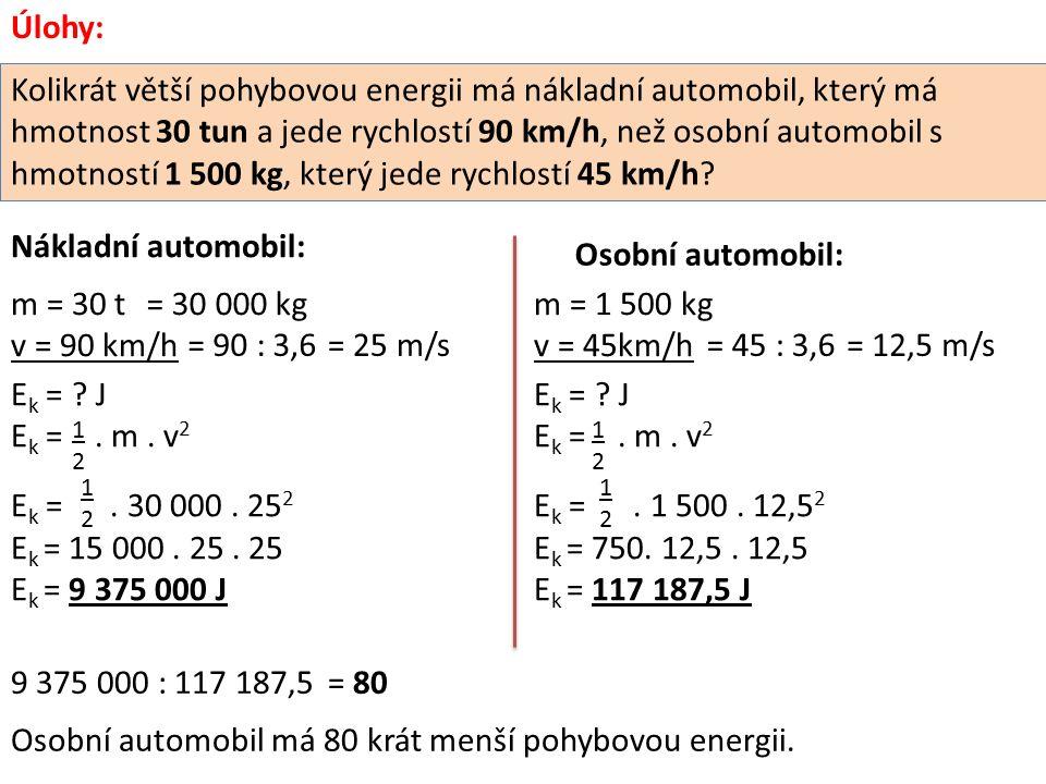 Úlohy: Kolikrát větší pohybovou energii má nákladní automobil, který má hmotnost 30 tun a jede rychlostí 90 km/h, než osobní automobil s hmotností 1 500 kg, který jede rychlostí 45 km/h.