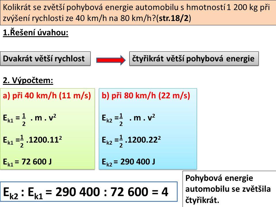Kolikrát se zvětší pohybová energie automobilu s hmotností 1 200 kg při zvýšení rychlosti ze 40 km/h na 80 km/h (str.18/2) 1.Řešení úvahou: a) při 40 km/h (11 m/s) E k1 =.