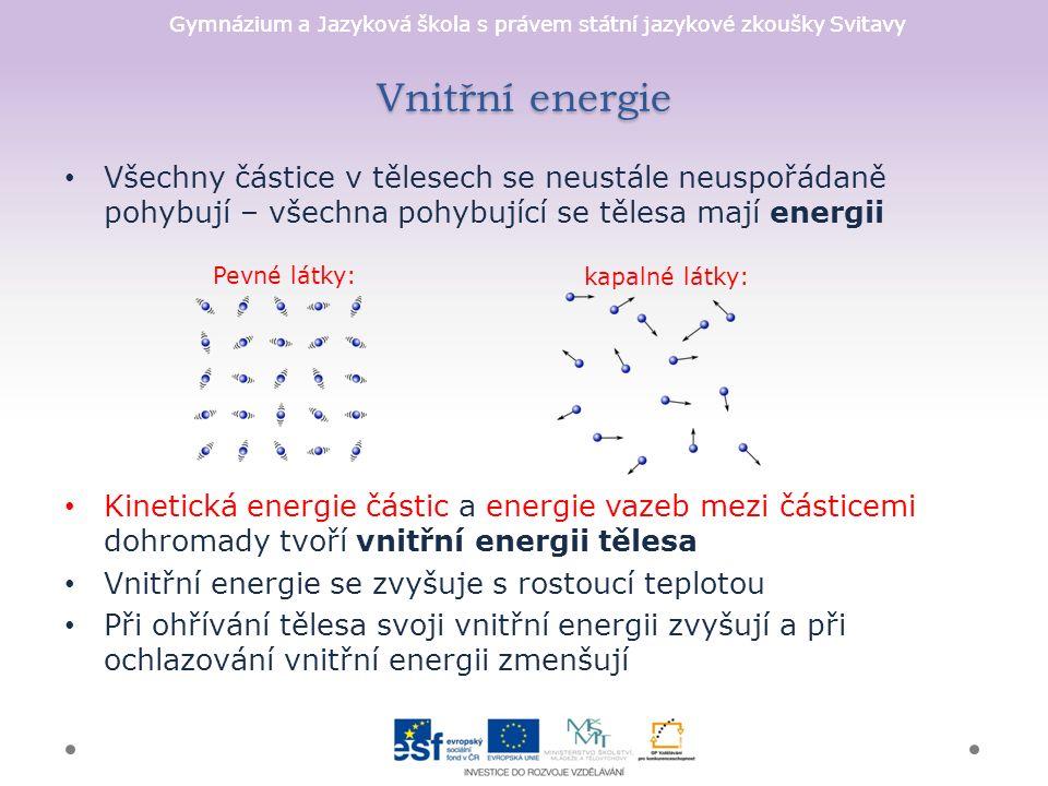 Gymnázium a Jazyková škola s právem státní jazykové zkoušky Svitavy Vnitřní energie Všechny částice v tělesech se neustále neuspořádaně pohybují – všechna pohybující se tělesa mají energii Kinetická energie částic a energie vazeb mezi částicemi dohromady tvoří vnitřní energii tělesa Vnitřní energie se zvyšuje s rostoucí teplotou Při ohřívání tělesa svoji vnitřní energii zvyšují a při ochlazování vnitřní energii zmenšují Pevné látky: kapalné látky: