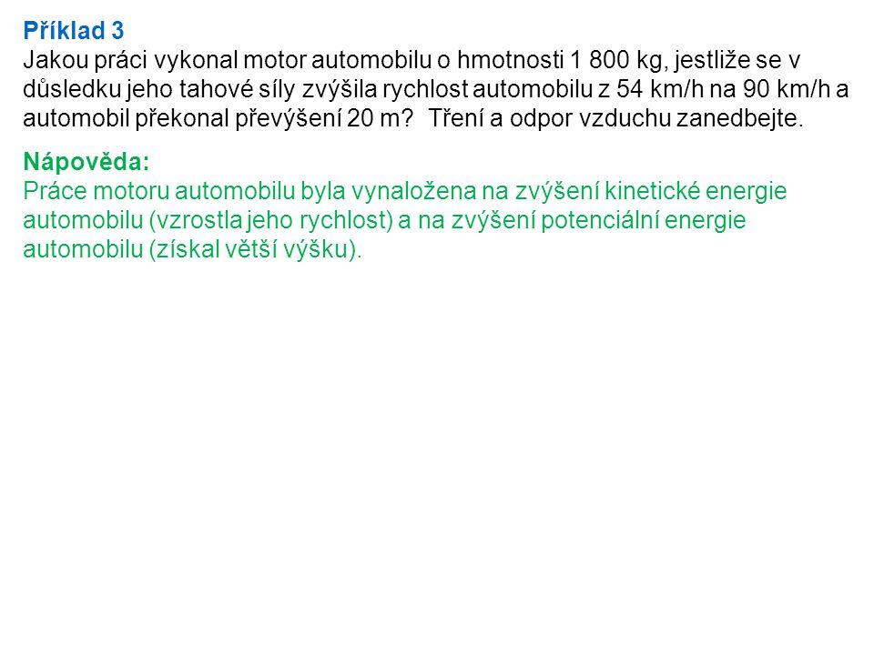 Příklad 3 Jakou práci vykonal motor automobilu o hmotnosti 1 800 kg, jestliže se v důsledku jeho tahové síly zvýšila rychlost automobilu z 54 km/h na 90 km/h a automobil překonal převýšení 20 m.