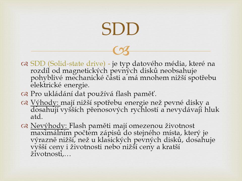   SDD (Solid-state drive) - je typ datového média, které na rozdíl od magnetických pevných disků neobsahuje pohyblivé mechanické části a má mnohem n