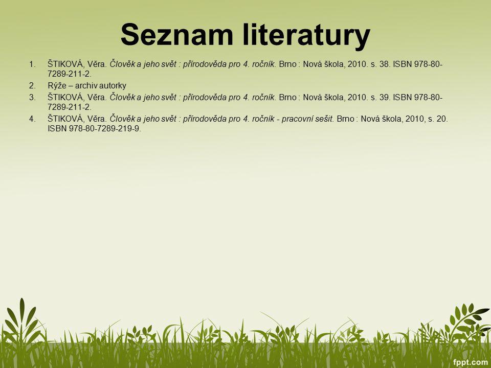 Seznam literatury 1.ŠTIKOVÁ, Věra. Člověk a jeho svět : přírodověda pro 4. ročník. Brno : Nová škola, 2010. s. 38. ISBN 978-80- 7289-211-2. 2.Rýže – a