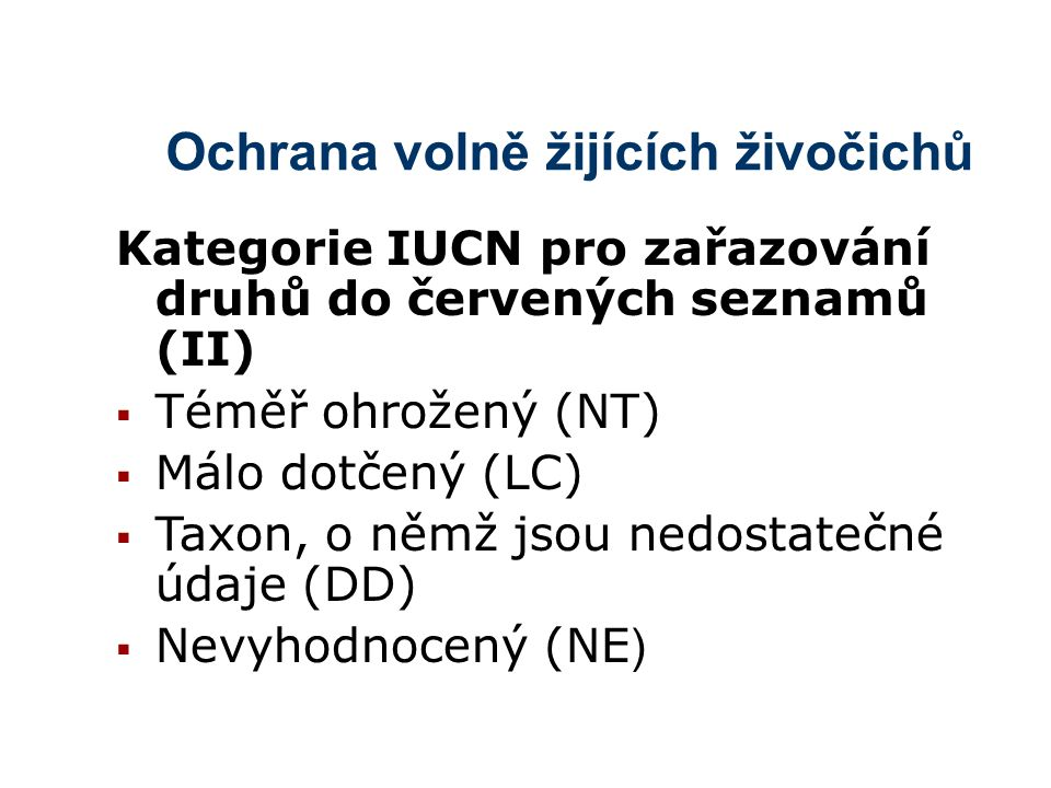 Ochrana volně žijících živočichů Kategorie IUCN pro zařazování druhů do červených seznamů (II)  Téměř ohrožený (NT)  Málo dotčený (LC)  Taxon, o němž jsou nedostatečné údaje (DD)  Nevyhodnocený (NE )