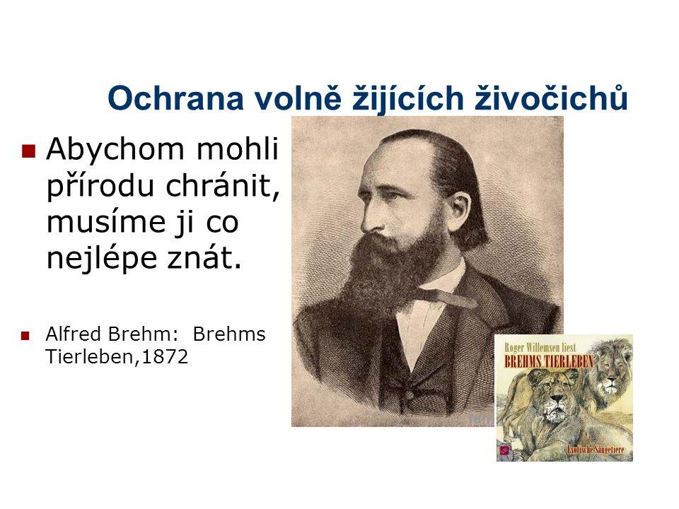 Ochrana volně žijících živočichů Abychom mohli přírodu chránit, musíme ji co nejlépe znát. Alfred Brehm: Brehms Tierleben,1872