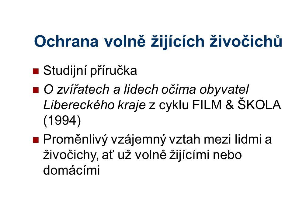 Ochrana volně žijících živočichů Studijní příručka O zvířatech a lidech očima obyvatel Libereckého kraje z cyklu FILM & ŠKOLA (1994) Proměnlivý vzájemný vztah mezi lidmi a živočichy, ať už volně žijícími nebo domácími