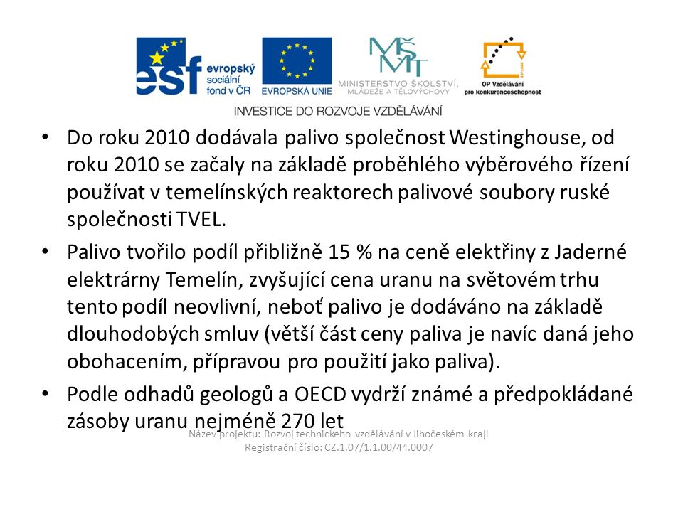 Název projektu: Rozvoj technického vzdělávání v Jihočeském kraji Registrační číslo: CZ.1.07/1.1.00/44.0007 Do roku 2010 dodávala palivo společnost Westinghouse, od roku 2010 se začaly na základě proběhlého výběrového řízení používat v temelínských reaktorech palivové soubory ruské společnosti TVEL.