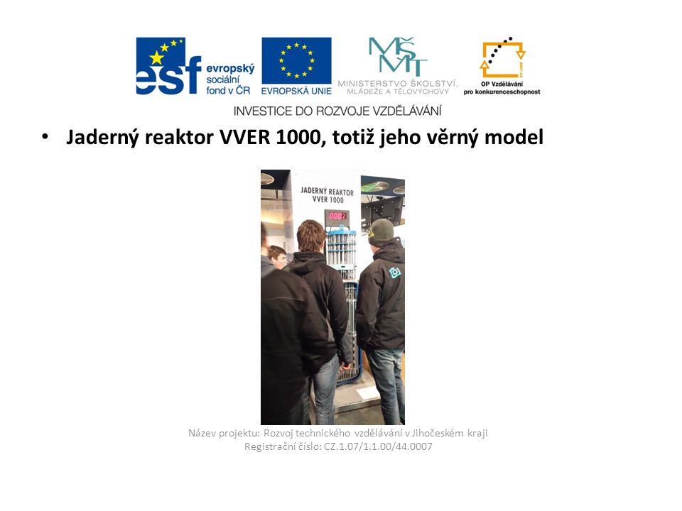 Název projektu: Rozvoj technického vzdělávání v Jihočeském kraji Registrační číslo: CZ.1.07/1.1.00/44.0007 Jaderný reaktor VVER 1000, totiž jeho věrný model