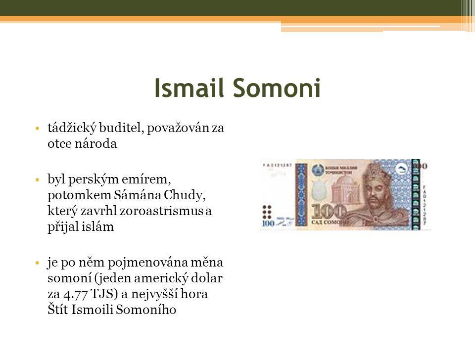 Ismail Somoni tádžický buditel, považován za otce národa byl perským emírem, potomkem Sámána Chudy, který zavrhl zoroastrismus a přijal islám je po něm pojmenována měna somoní (jeden americký dolar za 4.77 TJS) a nejvyšší hora Štít Ismoili Somoního