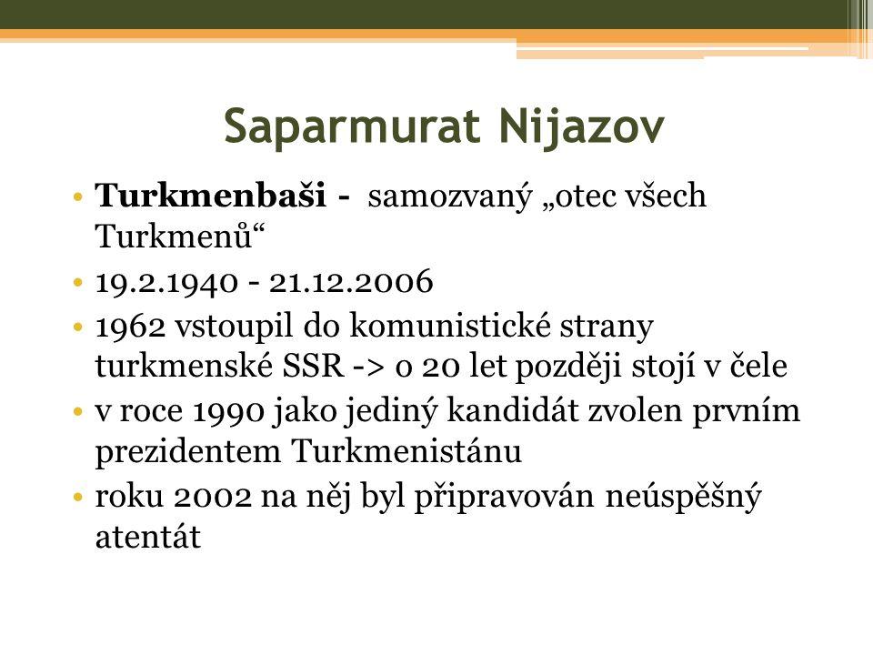 """Saparmurat Nijazov Turkmenbaši - samozvaný """"otec všech Turkmenů 19.2.1940 - 21.12.2006 1962 vstoupil do komunistické strany turkmenské SSR -> o 20 let později stojí v čele v roce 1990 jako jediný kandidát zvolen prvním prezidentem Turkmenistánu roku 2002 na něj byl připravován neúspěšný atentát"""