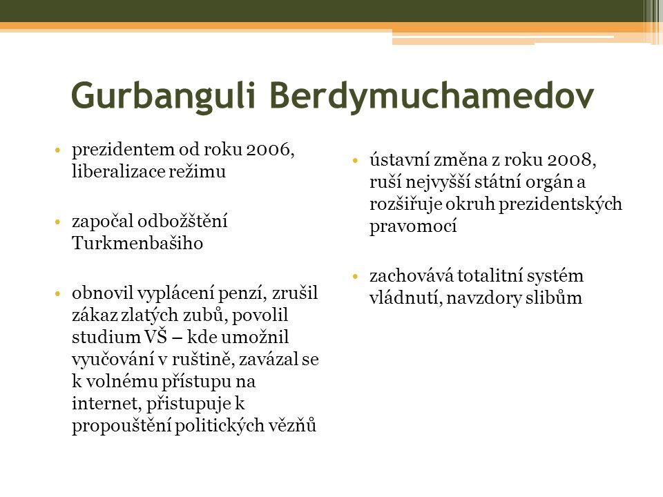 Gurbanguli Berdymuchamedov prezidentem od roku 2006, liberalizace režimu započal odbožštění Turkmenbašiho obnovil vyplácení penzí, zrušil zákaz zlatých zubů, povolil studium VŠ – kde umožnil vyučování v ruštině, zavázal se k volnému přístupu na internet, přistupuje k propouštění politických vězňů ústavní změna z roku 2008, ruší nejvyšší státní orgán a rozšiřuje okruh prezidentských pravomocí zachovává totalitní systém vládnutí, navzdory slibům