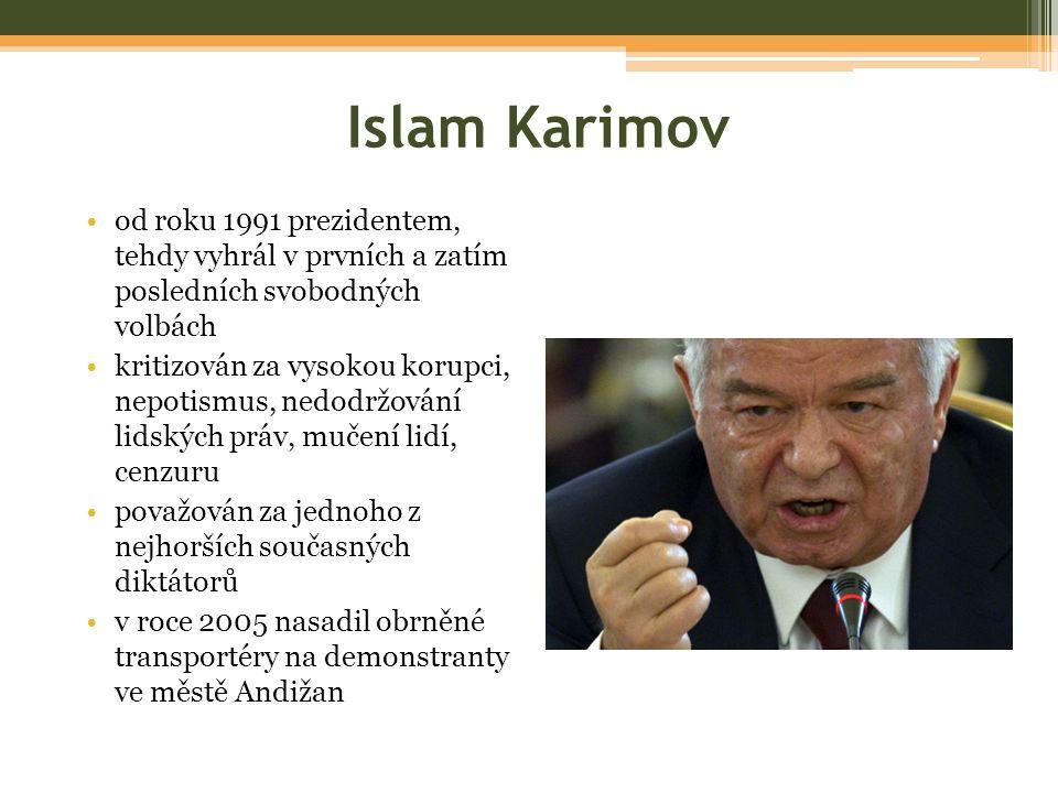 Islam Karimov od roku 1991 prezidentem, tehdy vyhrál v prvních a zatím posledních svobodných volbách kritizován za vysokou korupci, nepotismus, nedodržování lidských práv, mučení lidí, cenzuru považován za jednoho z nejhorších současných diktátorů v roce 2005 nasadil obrněné transportéry na demonstranty ve městě Andižan