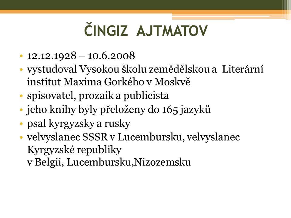 ČINGIZ AJTMATOV 12.12.1928 – 10.6.2008 vystudoval Vysokou školu zemědělskou a Literární institut Maxima Gorkého v Moskvě spisovatel, prozaik a publicista jeho knihy byly přeloženy do 165 jazyků psal kyrgyzsky a rusky velvyslanec SSSR v Lucembursku, velvyslanec Kyrgyzské republiky v Belgii, Lucembursku,Nizozemsku