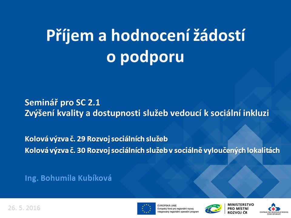 Příjem a hodnocení žádostí o podporu Ing. Bohumila Kubíková Seminář pro SC 2.1 Zvýšení kvality a dostupnosti služeb vedoucí k sociální inkluzi Kolová