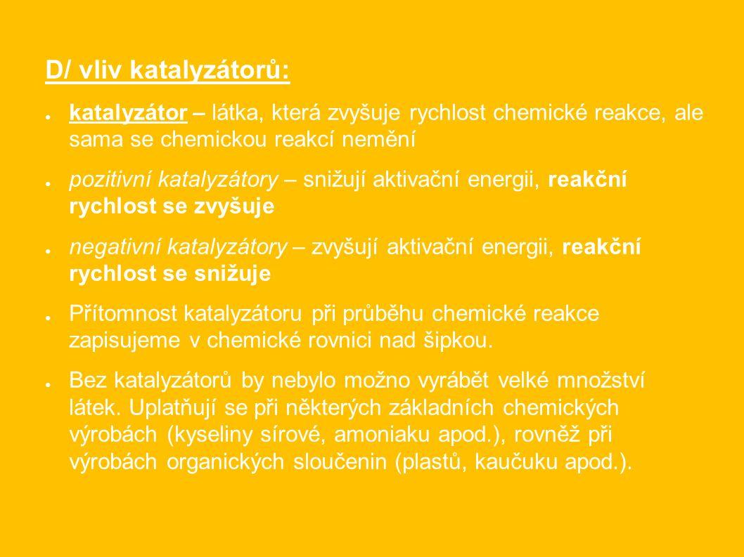 D/ vliv katalyzátorů: ●k●katalyzátor – látka, která zvyšuje rychlost chemické reakce, ale sama se chemickou reakcí nemění ●p●pozitivní katalyzátory –