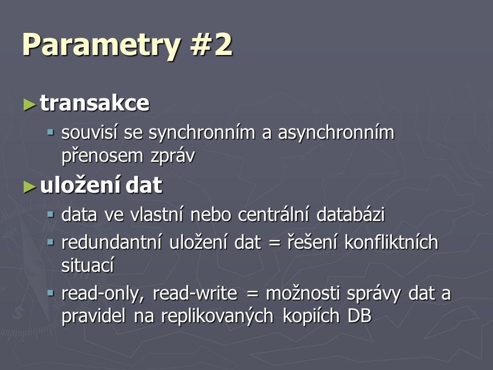 Parametry #2 ► transakce  souvisí se synchronním a asynchronním přenosem zpráv ► uložení dat  data ve vlastní nebo centrální databázi  redundantní uložení dat = řešení konfliktních situací  read-only, read-write = možnosti správy dat a pravidel na replikovaných kopiích DB