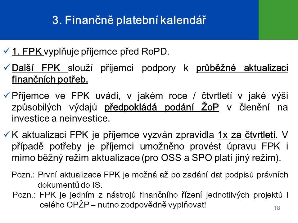 3. Finančně platební kalendář 1. FPK vyplňuje příjemce před RoPD. Další FPK slouží příjemci podpory k průběžné aktualizaci finančních potřeb. Příjemce