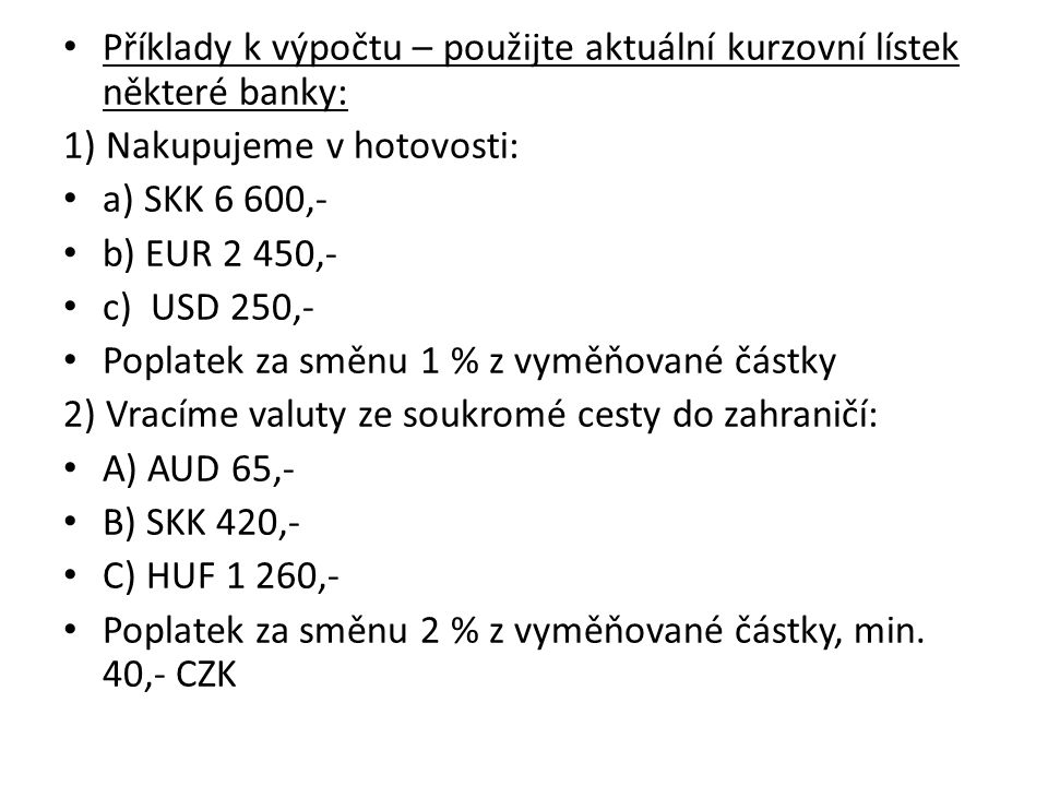 Příklady k výpočtu – použijte aktuální kurzovní lístek některé banky: 1) Nakupujeme v hotovosti: a) SKK 6 600,- b) EUR 2 450,- c) USD 250,- Poplatek za směnu 1 % z vyměňované částky 2) Vracíme valuty ze soukromé cesty do zahraničí: A) AUD 65,- B) SKK 420,- C) HUF 1 260,- Poplatek za směnu 2 % z vyměňované částky, min.