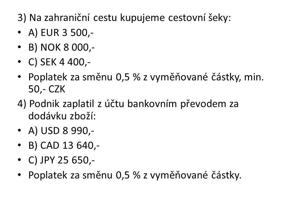3) Na zahraniční cestu kupujeme cestovní šeky: A) EUR 3 500,- B) NOK 8 000,- C) SEK 4 400,- Poplatek za směnu 0,5 % z vyměňované částky, min.