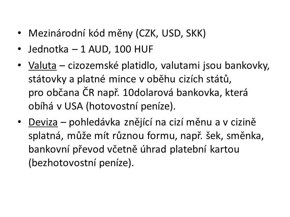 Mezinárodní kód měny (CZK, USD, SKK) Jednotka – 1 AUD, 100 HUF Valuta – cizozemské platidlo, valutami jsou bankovky, státovky a platné mince v oběhu cizích států, pro občana ČR např.