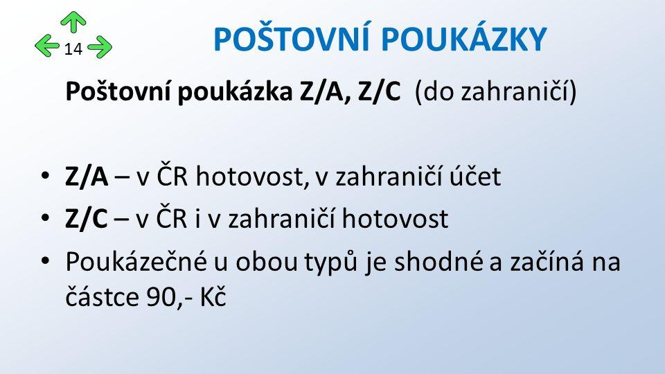 Poštovní poukázka Z/A, Z/C (do zahraničí) Z/A – v ČR hotovost, v zahraničí účet Z/C – v ČR i v zahraničí hotovost Poukázečné u obou typů je shodné a začíná na částce 90,- Kč POŠTOVNÍ POUKÁZKY 14