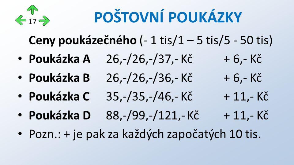 Ceny poukázečného (- 1 tis/1 – 5 tis/5 - 50 tis) Poukázka A26,-/26,-/37,- Kč+ 6,- Kč Poukázka B26,-/26,-/36,- Kč+ 6,- Kč Poukázka C35,-/35,-/46,- Kč+ 11,- Kč Poukázka D88,-/99,-/121,- Kč+ 11,- Kč Pozn.: + je pak za každých započatých 10 tis.
