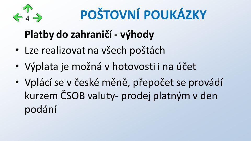 Platby do zahraničí - výhody Lze realizovat na všech poštách Výplata je možná v hotovosti i na účet Vplácí se v české měně, přepočet se provádí kurzem ČSOB valuty- prodej platným v den podání POŠTOVNÍ POUKÁZKY 4