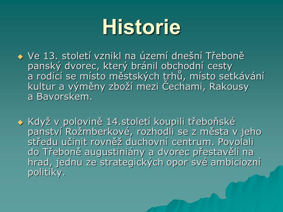 Historie  Ve 13. století vznikl na území dnešní Třeboně panský dvorec, který bránil obchodní cesty a rodící se místo městských trhů, místo setkávání