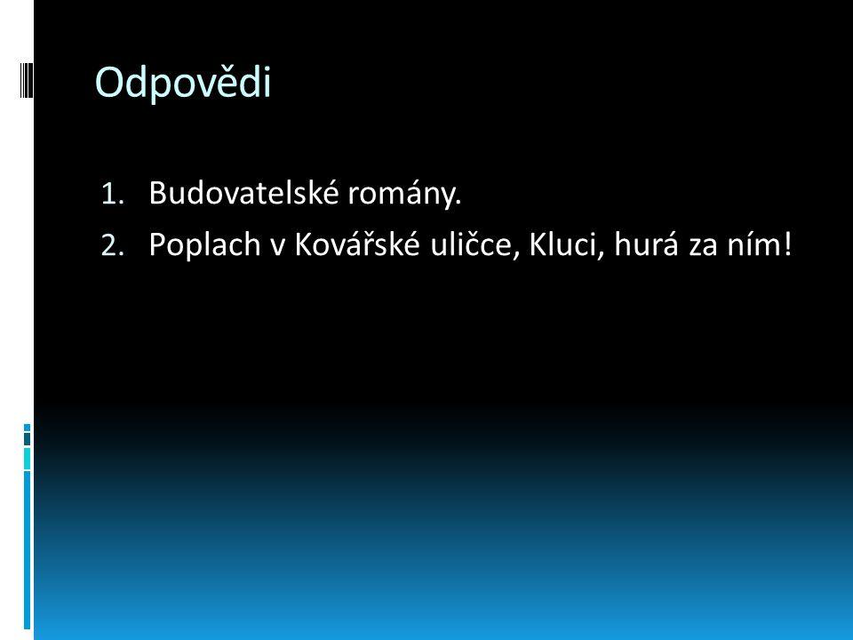 Odpovědi 1. Budovatelské romány. 2. Poplach v Kovářské uličce, Kluci, hurá za ním!