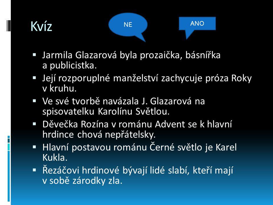 Kvíz  Jarmila Glazarová byla prozaička, básnířka a publicistka.  Její rozporuplné manželství zachycuje próza Roky v kruhu.  Ve své tvorbě navázala