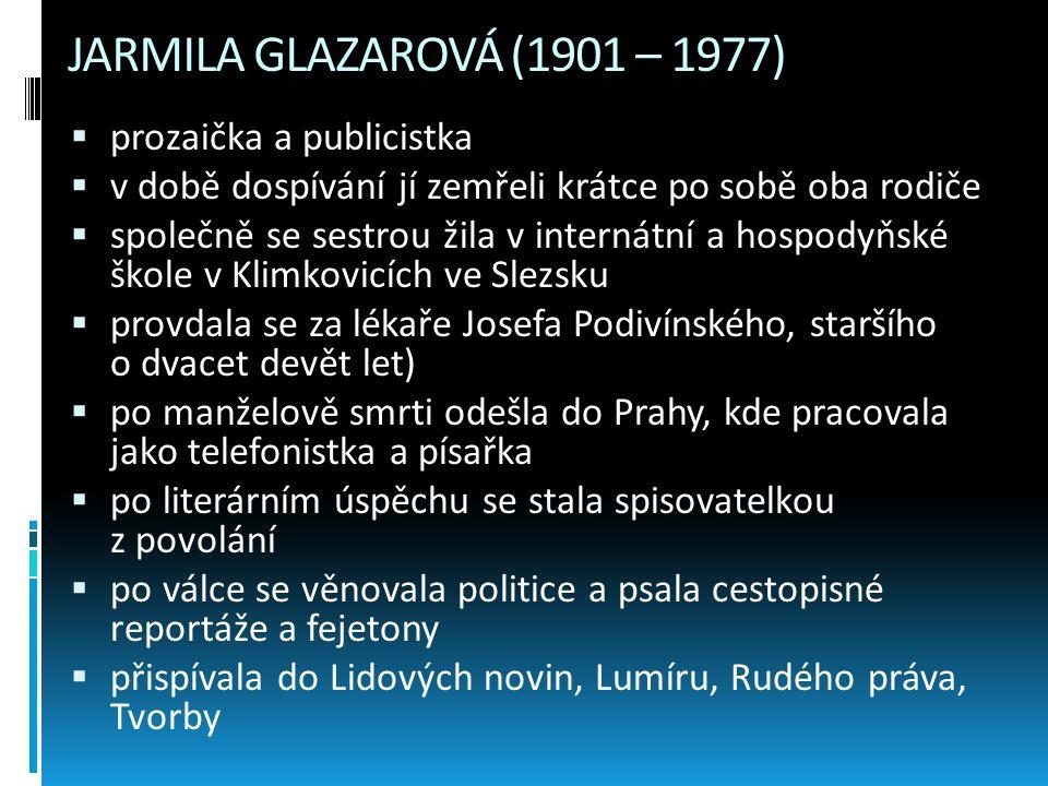 JARMILA GLAZAROVÁ (1901 – 1977)  prozaička a publicistka  v době dospívání jí zemřeli krátce po sobě oba rodiče  společně se sestrou žila v interná