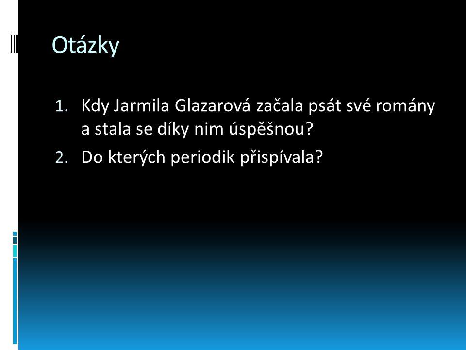 Otázky 1. Kdy Jarmila Glazarová začala psát své romány a stala se díky nim úspěšnou? 2. Do kterých periodik přispívala?