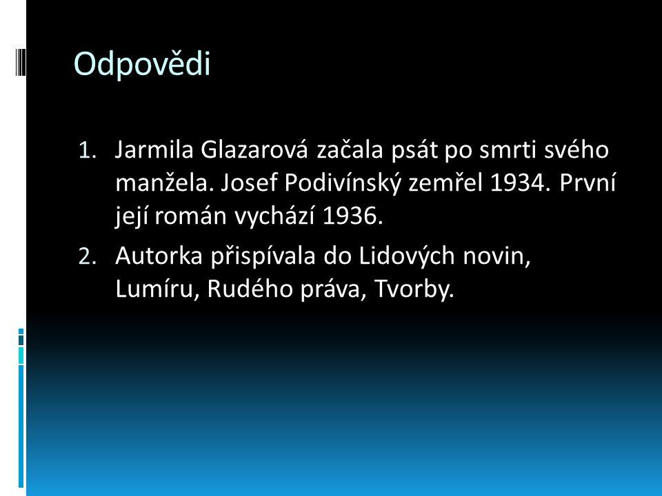 Odpovědi 1. Jarmila Glazarová začala psát po smrti svého manžela. Josef Podivínský zemřel 1934. První její román vychází 1936. 2. Autorka přispívala d