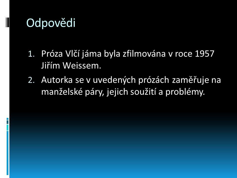 Odpovědi 1. Próza Vlčí jáma byla zfilmována v roce 1957 Jiřím Weissem. 2. Autorka se v uvedených prózách zaměřuje na manželské páry, jejich soužití a