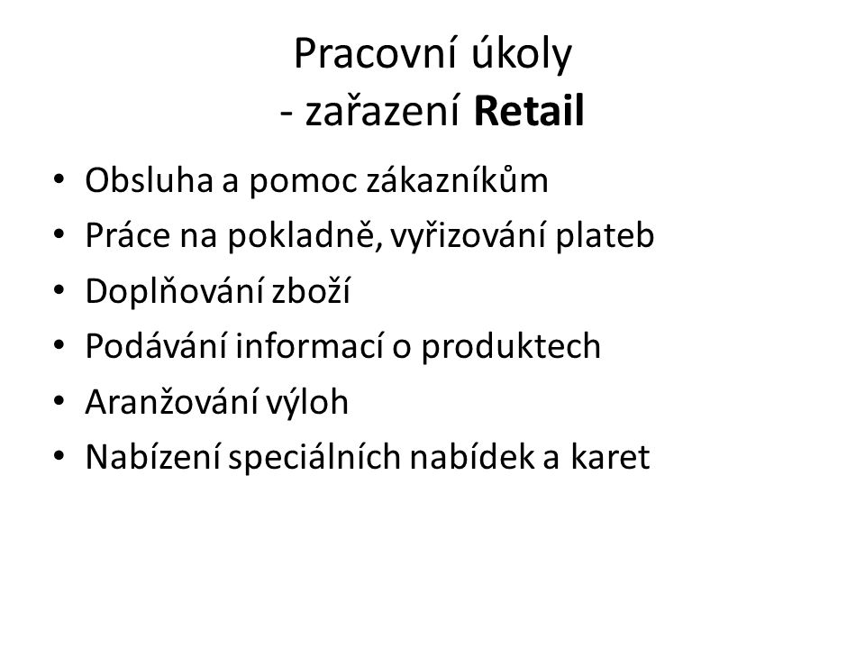 Pracovní úkoly - zařazení Retail Obsluha a pomoc zákazníkům Práce na pokladně, vyřizování plateb Doplňování zboží Podávání informací o produktech Aranžování výloh Nabízení speciálních nabídek a karet