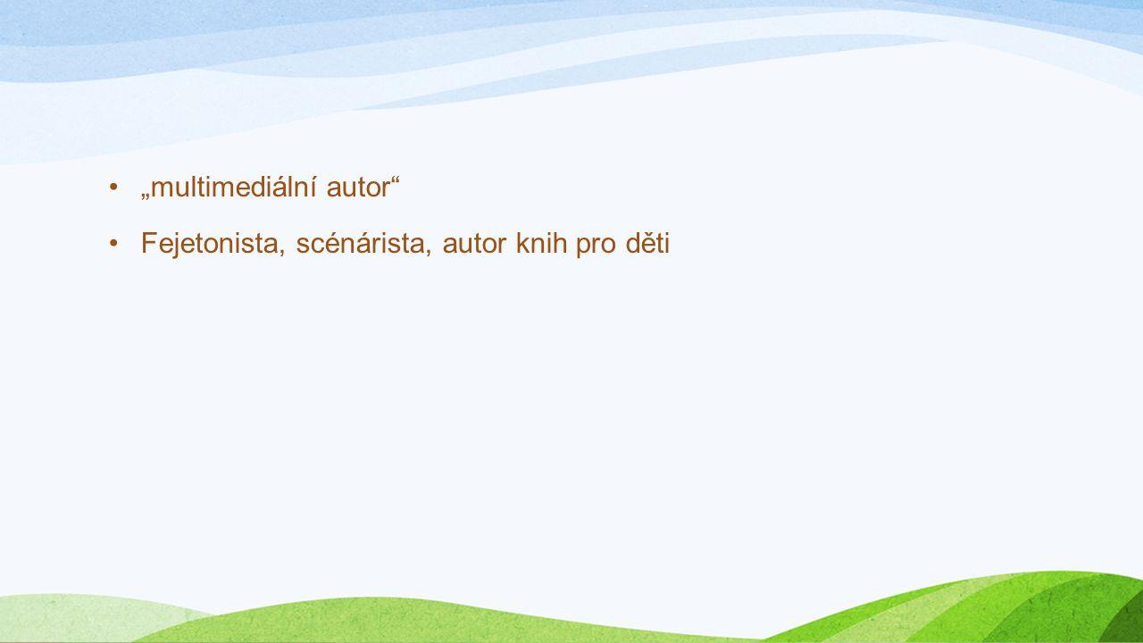 """""""multimediální autor"""" Fejetonista, scénárista, autor knih pro děti"""