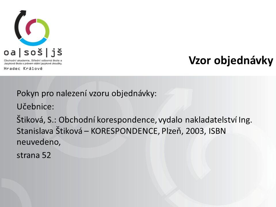 Vzor objednávky Pokyn pro nalezení vzoru objednávky: Učebnice: Štiková, S.: Obchodní korespondence, vydalo nakladatelství Ing.