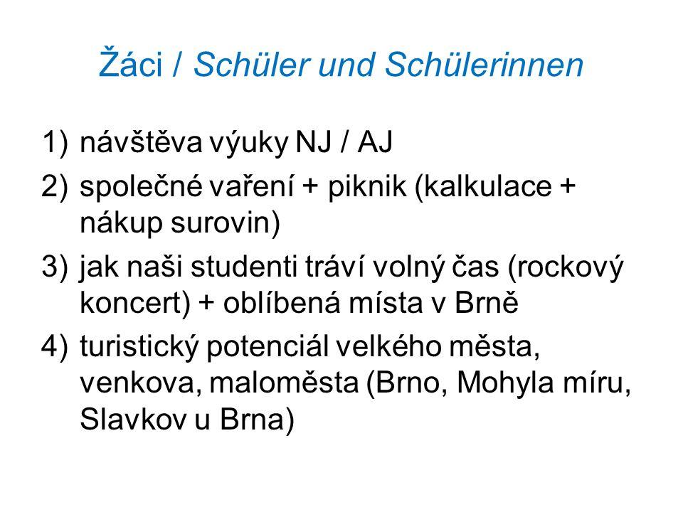Žáci / Schüler und Schülerinnen 1)návštěva výuky NJ / AJ 2)společné vaření + piknik (kalkulace + nákup surovin) 3)jak naši studenti tráví volný čas (rockový koncert) + oblíbená místa v Brně 4)turistický potenciál velkého města, venkova, maloměsta (Brno, Mohyla míru, Slavkov u Brna)