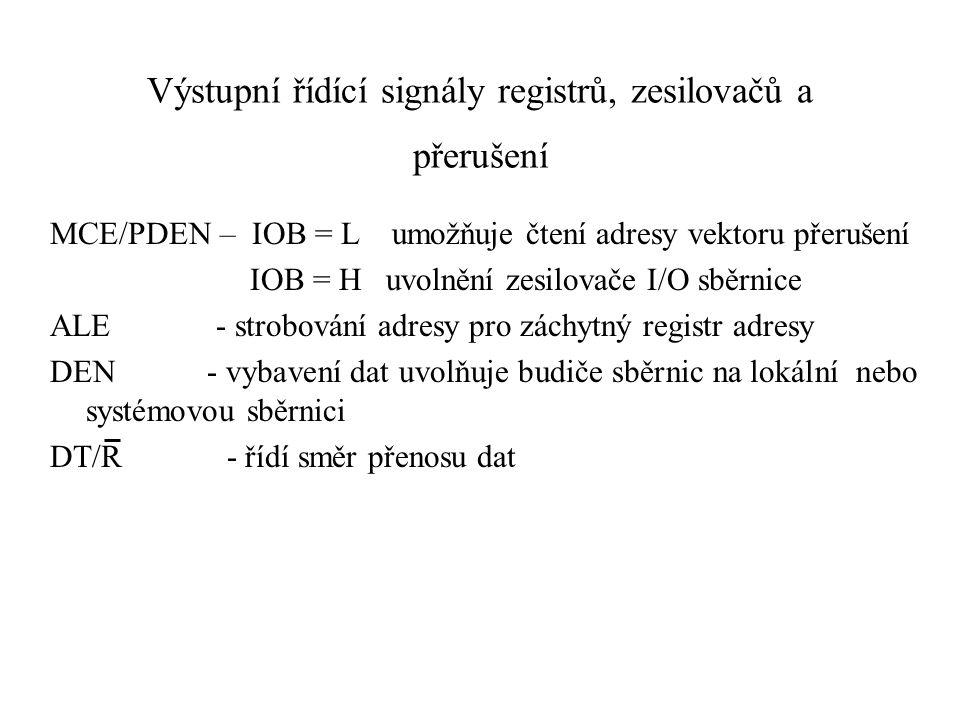Výstupní řídící signály registrů, zesilovačů a přerušení MCE/PDEN – IOB = L umožňuje čtení adresy vektoru přerušení IOB = H uvolnění zesilovače I/O sběrnice ALE - strobování adresy pro záchytný registr adresy DEN - vybavení dat uvolňuje budiče sběrnic na lokální nebo systémovou sběrnici DT/R - řídí směr přenosu dat