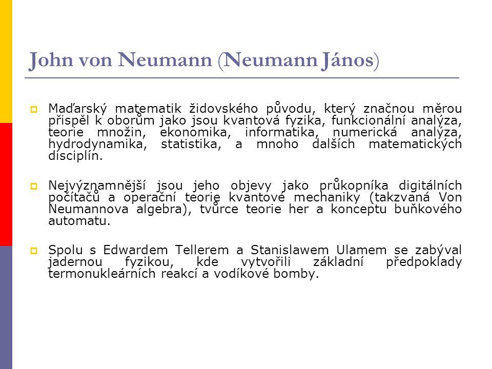John von Neumann (Neumann János)  Maďarský matematik židovského původu, který značnou měrou přispěl k oborům jako jsou kvantová fyzika, funkcionální analýza, teorie množin, ekonomika, informatika, numerická analýza, hydrodynamika, statistika, a mnoho dalších matematických disciplín.