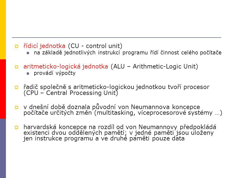  řídicí jednotka (CU - control unit) na základě jednotlivých instrukcí programu řídí činnost celého počítače  aritmeticko-logická jednotka (ALU – Arithmetic-Logic Unit) provádí výpočty  řadič společně s aritmeticko-logickou jednotkou tvoří procesor (CPU – Central Processing Unit)  v dnešní době doznala původní von Neumannova koncepce počítače určitých změn (multitasking, víceprocesorové systémy …)  harvardská koncepce na rozdíl od von Neumannovy předpokládá existenci dvou oddělených pamětí; v jedné paměti jsou uloženy jen instrukce programu a ve druhé paměti pouze data