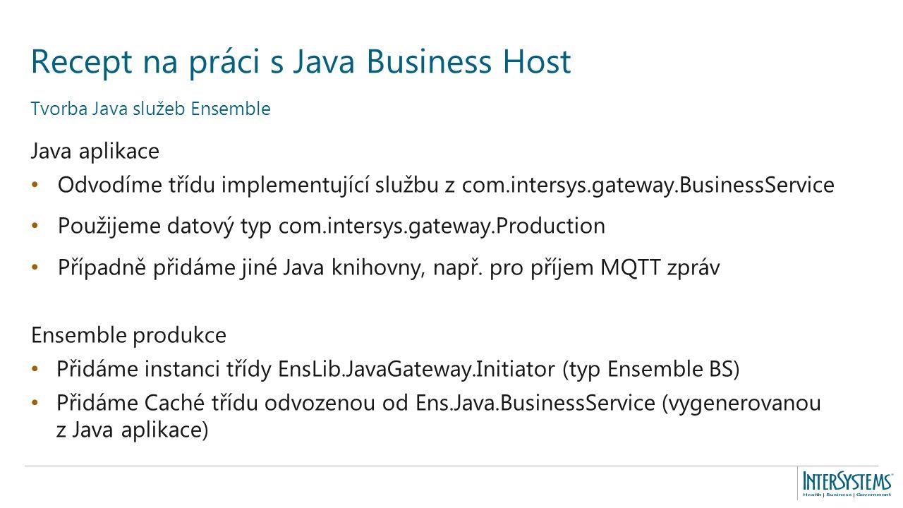 Tvorba Java služeb Ensemble Java aplikace Odvodíme třídu implementující službu z com.intersys.gateway.BusinessService Použijeme datový typ com.intersys.gateway.Production Případně přidáme jiné Java knihovny, např.