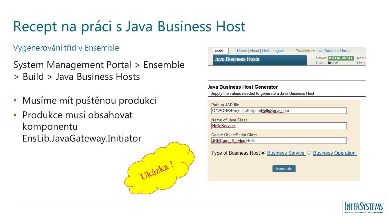 Vygenerování tříd v Ensemble System Management Portal > Ensemble > Build > Java Business Hosts Musíme mít puštěnou produkci Produkce musí obsahovat komponentu EnsLib.JavaGateway.Initiator Recept na práci s Java Business Host Ukázka !