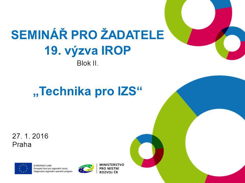"27. 1. 2016 Praha SEMINÁŘ PRO ŽADATELE 19. výzva IROP Blok II. ""Technika pro IZS"