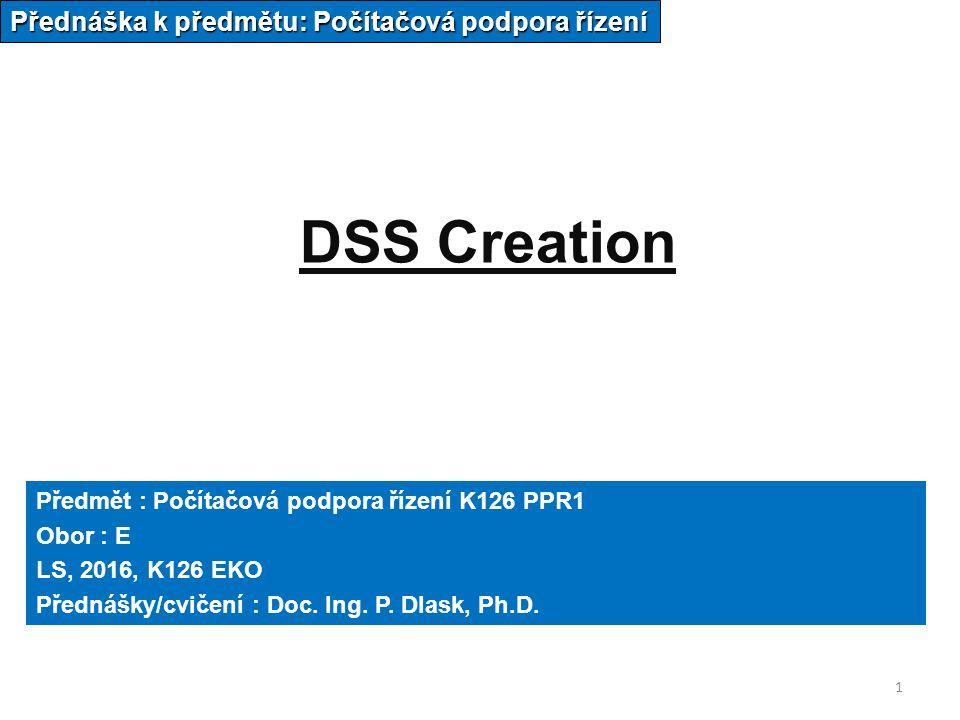1 DSS Creation Přednáška k předmětu: Počítačová podpora řízení Předmět : Počítačová podpora řízení K126 PPR1 Obor : E LS, 2016, K126 EKO Přednášky/cvičení : Doc.