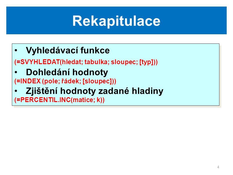 4 Rekapitulace Vyhledávací funkce (=SVYHLEDAT(hledat; tabulka; sloupec; [typ])) Dohledání hodnoty (=INDEX (pole; řádek; [sloupec])) Zjištění hodnoty zadané hladiny (=PERCENTIL.INC(matice; k)) Vyhledávací funkce (=SVYHLEDAT(hledat; tabulka; sloupec; [typ])) Dohledání hodnoty (=INDEX (pole; řádek; [sloupec])) Zjištění hodnoty zadané hladiny (=PERCENTIL.INC(matice; k))