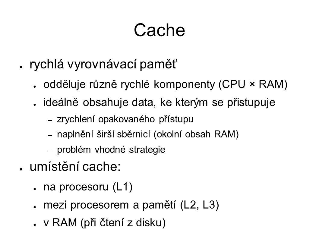 Cache ● rychlá vyrovnávací paměť ● odděluje různě rychlé komponenty (CPU × RAM) ● ideálně obsahuje data, ke kterým se přistupuje – zrychlení opakovaného přístupu – naplnění širší sběrnicí (okolní obsah RAM) – problém vhodné strategie ● umístění cache: ● na procesoru (L1) ● mezi procesorem a pamětí (L2, L3) ● v RAM (při čtení z disku)