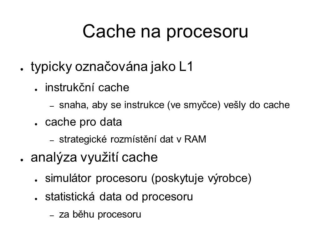 Cache na procesoru ● typicky označována jako L1 ● instrukční cache – snaha, aby se instrukce (ve smyčce) vešly do cache ● cache pro data – strategické rozmístění dat v RAM ● analýza využití cache ● simulátor procesoru (poskytuje výrobce) ● statistická data od procesoru – za běhu procesoru