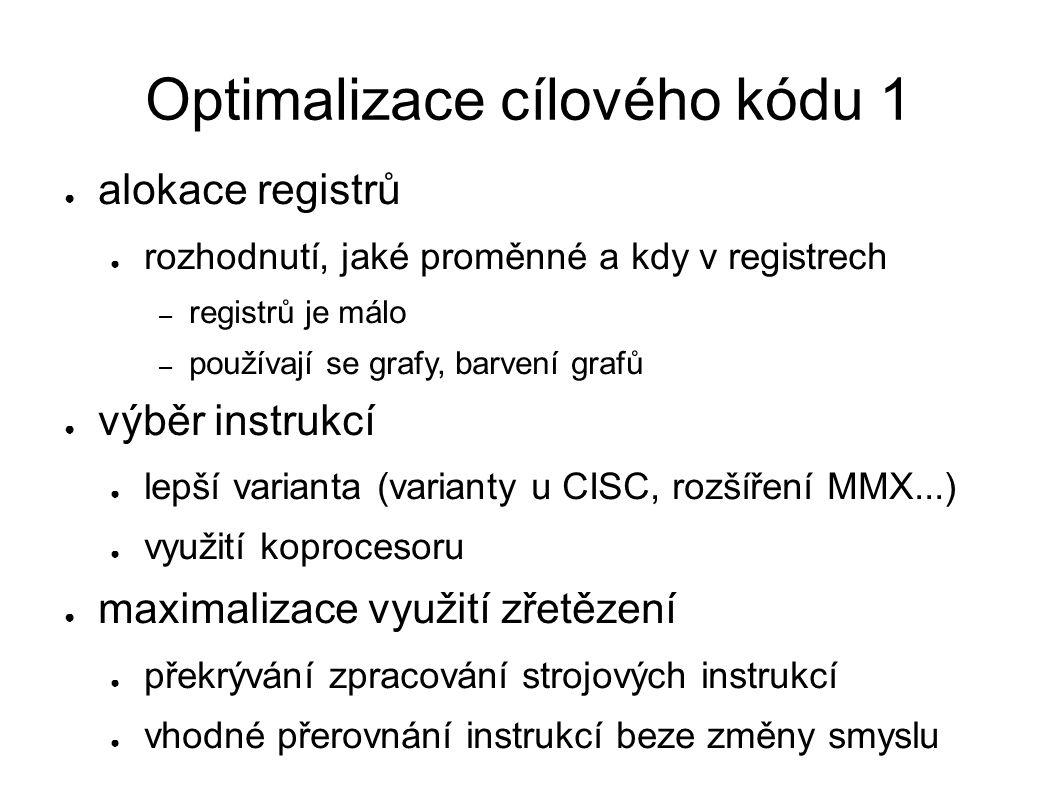 Optimalizace cílového kódu 1 ● alokace registrů ● rozhodnutí, jaké proměnné a kdy v registrech – registrů je málo – používají se grafy, barvení grafů ● výběr instrukcí ● lepší varianta (varianty u CISC, rozšíření MMX...) ● využití koprocesoru ● maximalizace využití zřetězení ● překrývání zpracování strojových instrukcí ● vhodné přerovnání instrukcí beze změny smyslu