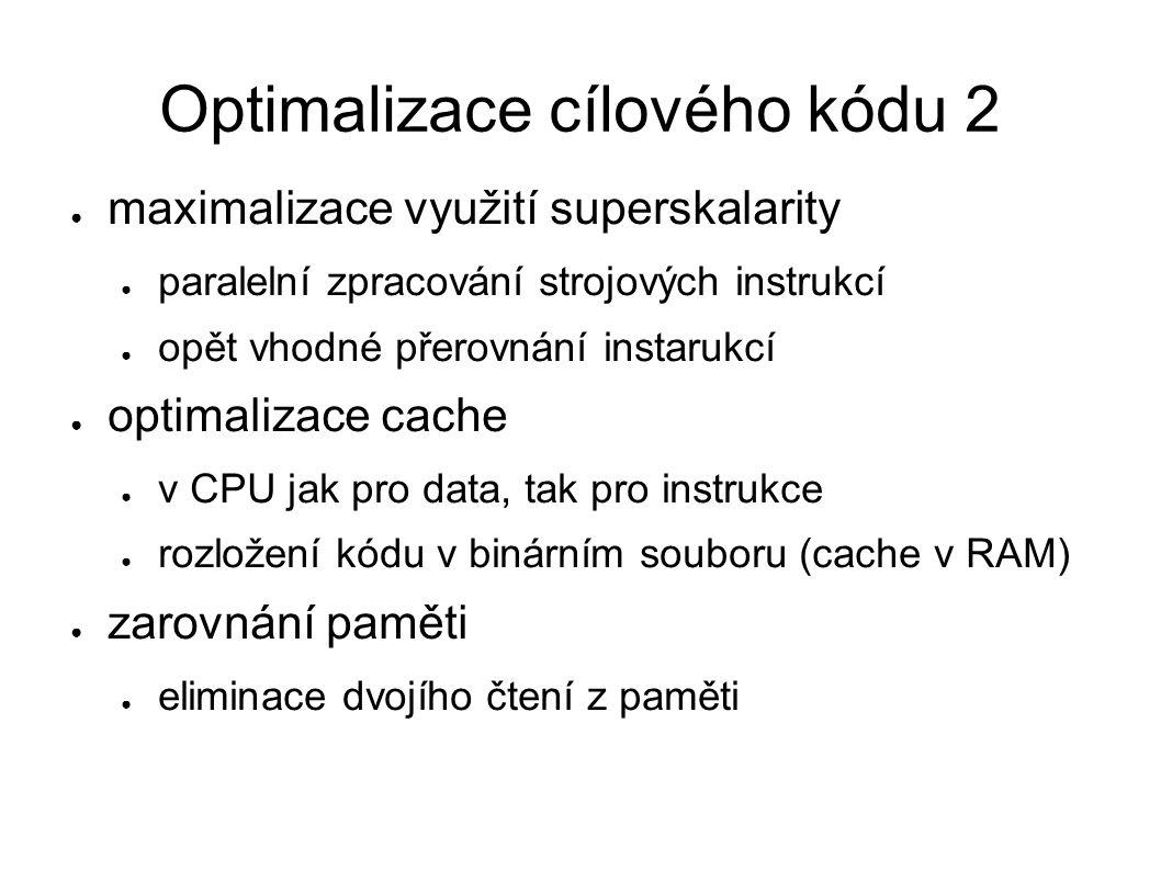 Optimalizace cílového kódu 2 ● maximalizace využití superskalarity ● paralelní zpracování strojových instrukcí ● opět vhodné přerovnání instarukcí ● optimalizace cache ● v CPU jak pro data, tak pro instrukce ● rozložení kódu v binárním souboru (cache v RAM) ● zarovnání paměti ● eliminace dvojího čtení z paměti