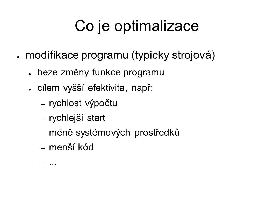 Co je optimalizace ● modifikace programu (typicky strojová) ● beze změny funkce programu ● cílem vyšší efektivita, např: – rychlost výpočtu – rychlejší start – méně systémových prostředků – menší kód –...